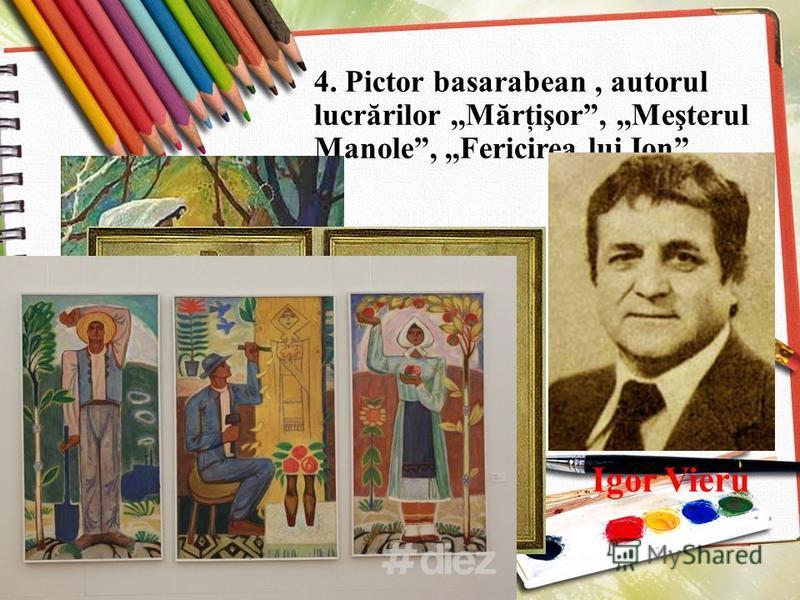 4. Pictor basarabean, autorul lucrărilor,,Mărţişor,,,Meşterul Manole,,,Fericirea lui Ion Igor Vieru