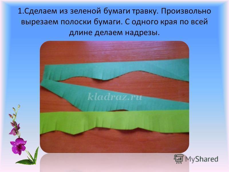 1. Сделаем из зеленой бумаги травку. Произвольно вырезаем полоски бумаги. С одного края по всей длине делаем надрезы.