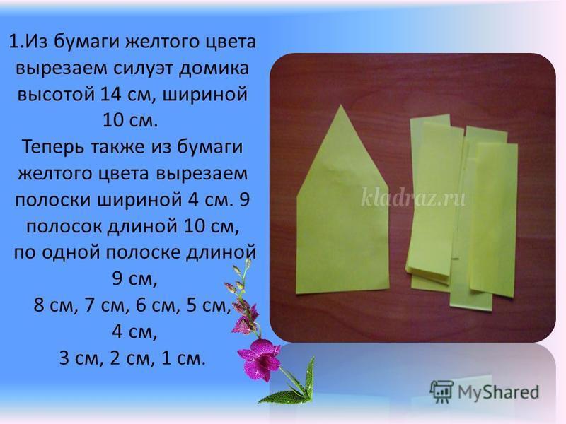 1. Из бумаги желтого цвета вырезаем силуэт домика высотой 14 см, шириной 10 см. Теперь также из бумаги желтого цвета вырезаем полоски шириной 4 см. 9 полосок длиной 10 см, по одной полоске длиной 9 см, 8 см, 7 см, 6 см, 5 см, 4 см, 3 см, 2 см, 1 см.