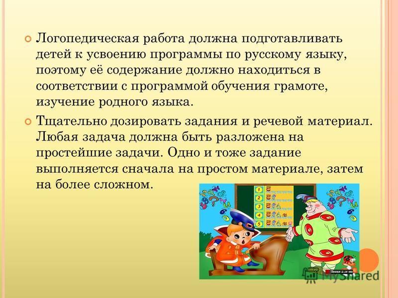 Логопедическая работа должна подготавливать детей к усвоению программы по русскому языку, поэтому её содержание должно находиться в соответствии с программой обучения грамоте, изучение родного языка. Тщательно дозировать задания и речевой материал. Л