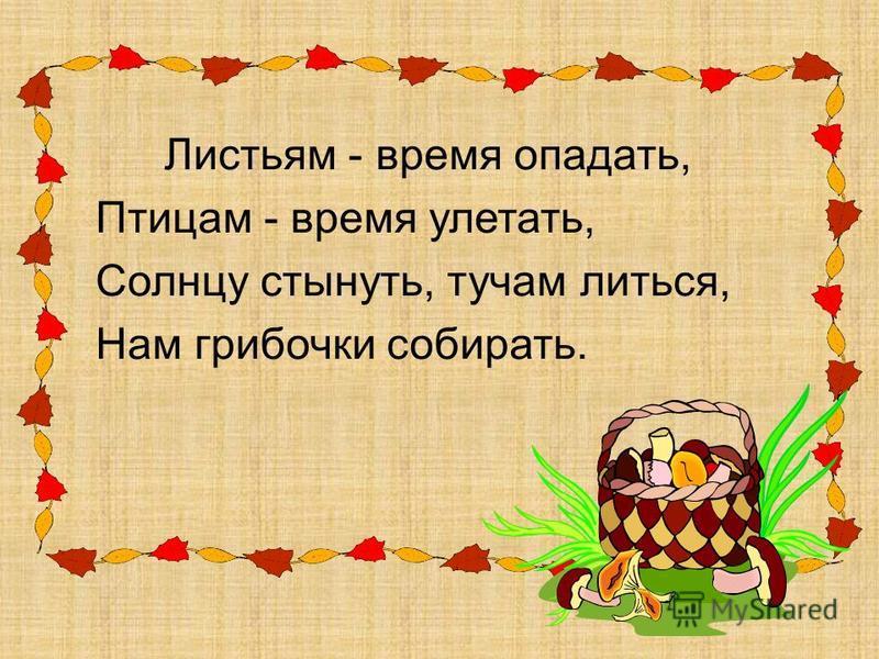 Листьям - время опадать, Птицам - время улетать, Солнцу стынуть, тучам литься, Нам грибочки собирать.