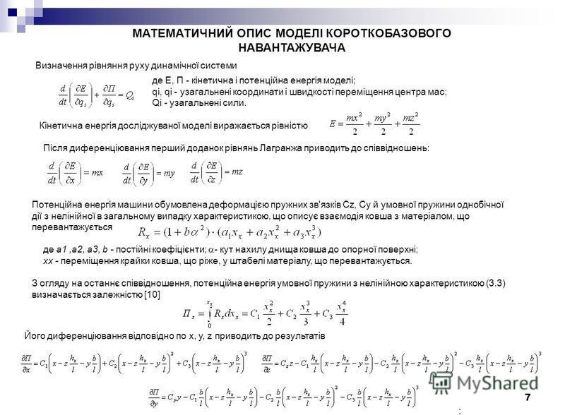 7 МАТЕМАТИЧНИЙ ОПИС МОДЕЛІ КОРОТКОБАЗОВОГО НАВАНТАЖУВАЧА Визначення рівняння руху динамічної системи де E, П - кінетична і потенційна енергія моделі; qi, qi - узагальнені координати і швидкості переміщення центра мас; Qi - узагальнені сили. Кінетична
