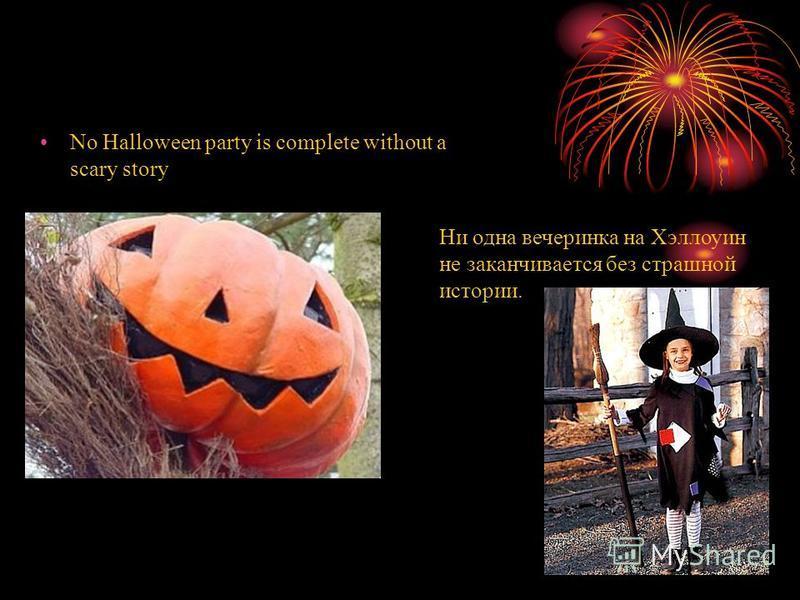 No Halloween party is complete without a scary story Ни одна вечеринка на Хэллоуин не заканчивается без страшной истории.