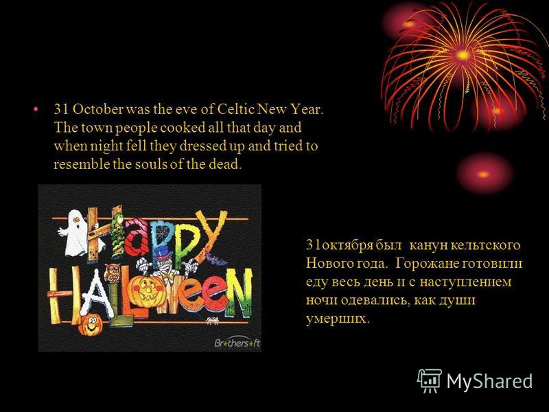31 October was the eve of Celtic New Year. The town people cooked all that day and when night fell they dressed up and tried to resemble the souls of the dead. 31 октября был канун кельтского Нового года. Горожане готовили еду весь день и с наступлен