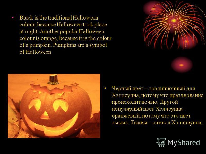 Black is the traditional Halloween colour, because Halloween took place at night. Another popular Halloween colour is orange, because it is the colour of a pumpkin. Pumpkins are a symbol of Halloween Черный цвет – традиционный для Хэллоуина, потому ч