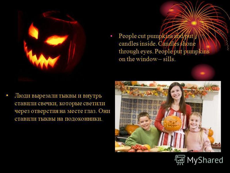 People cut pumpkins and put candles inside. Candles shone through eyes. People put pumpkins on the window – sills. Люди вырезали тыквы и внутрь ставили свечки, которые светили через отверстия на месте глаз. Они ставили тыквы на подоконники.