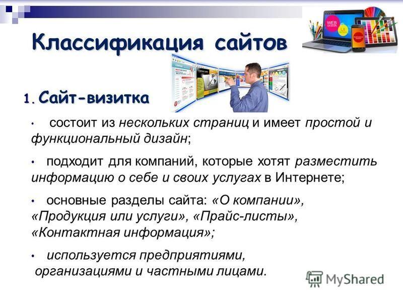 Классификация сайтов 1. Сайт-визитка 1. Сайт-визитка состоит из нескольких страниц и имеет простой и функциональный дизайн; подходит для компаний, которые хотят разместить информацию о себе и своих услугах в Интернете; основные разделы сайта: «О комп