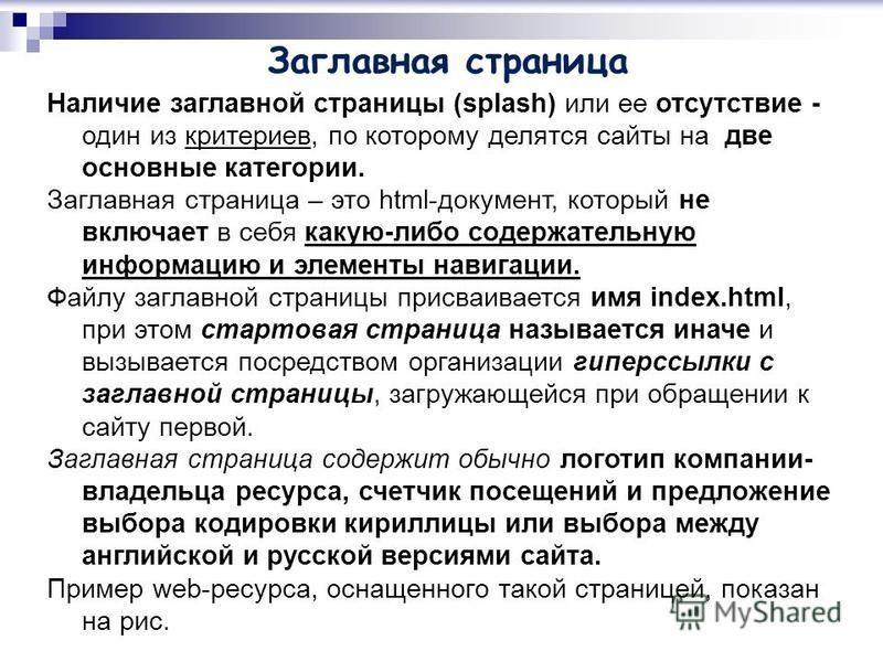 Заглавная страница Наличие заглавной страницы (splash) или ее отсутствие - один из критериев, по которому делятся сайты на две основные категории. Заглавная страница – это html-документ, который не включает в себя какую-либо содержательную информацию