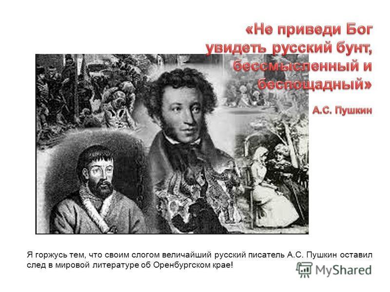 Я горжусь тем, что своим слогом величайший русский писатель А.С. Пушкин оставил след в мировой литературе об Оренбургском крае!