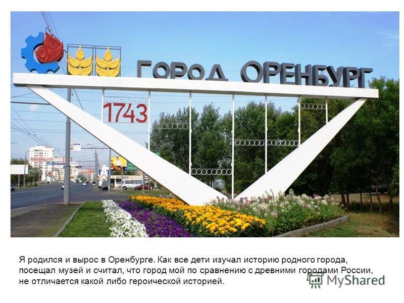 Я родился и вырос в Оренбурге. Как все дети изучал историю родного города, посещал музей и считал, что город мой по сравнению с древними городами России, не отличается какой либо героической историей.