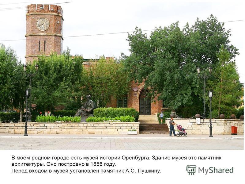 В моём родном городе есть музей истории Оренбурга. Здание музея это памятник архитектуры. Оно построено в 1856 году. Перед входом в музей установлен памятник А.С. Пушкину.