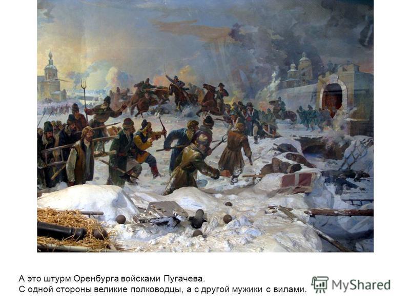 А это штурм Оренбурга войсками Пугачева. С одной стороны великие полководцы, а с другой мужики с вилами.