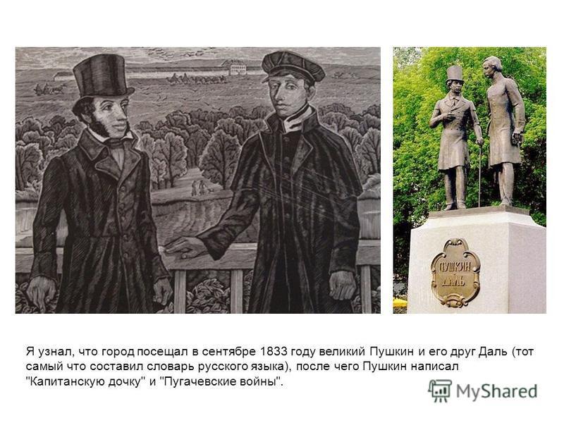 Я узнал, что город посещал в сентябре 1833 году великий Пушкин и его друг Даль (тот самый что составил словарь русского языка), после чего Пушкин написал Капитанскую дочку и Пугачевские войны.