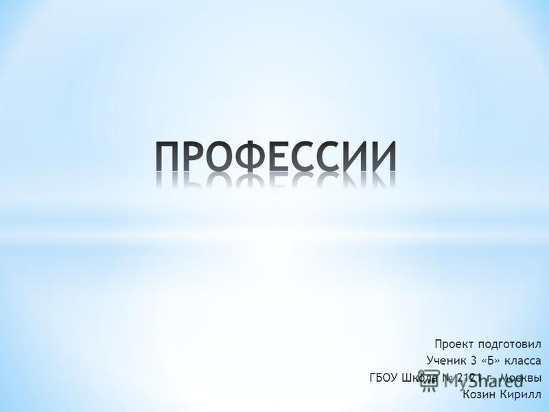 Проект подготовил Ученик 3 «Б» класса ГБОУ Школа 2121 г. Москвы Козин Кирилл