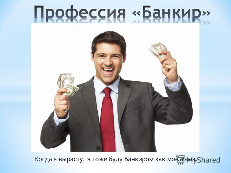 Когда я вырасту, я тоже буду Банкиром как моя мама.