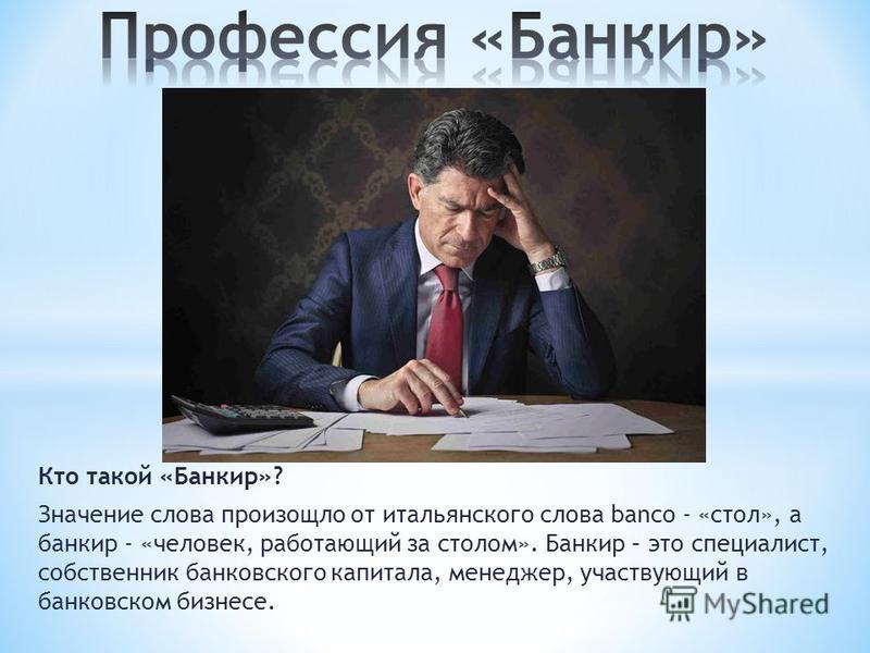 Кто такой «Банкир»? Значение слова произошло от итальянского слова banco - «стол», а банкир - «человек, работающий за столом». Банкир – это специалист, собственник банковского капитала, менеджер, участвующий в банковском бизнесе.