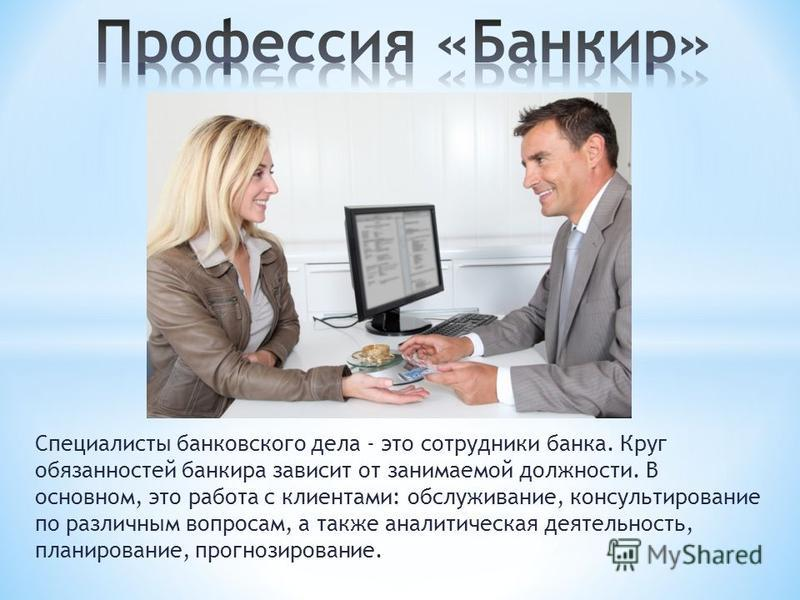 Специалисты банковского дела - это сотрудники банка. Круг обязанностей банкира зависит от занимаемой должности. В основном, это работа с клиентами: обслуживание, консультирование по различным вопросам, а также аналитическая деятельность, планирование