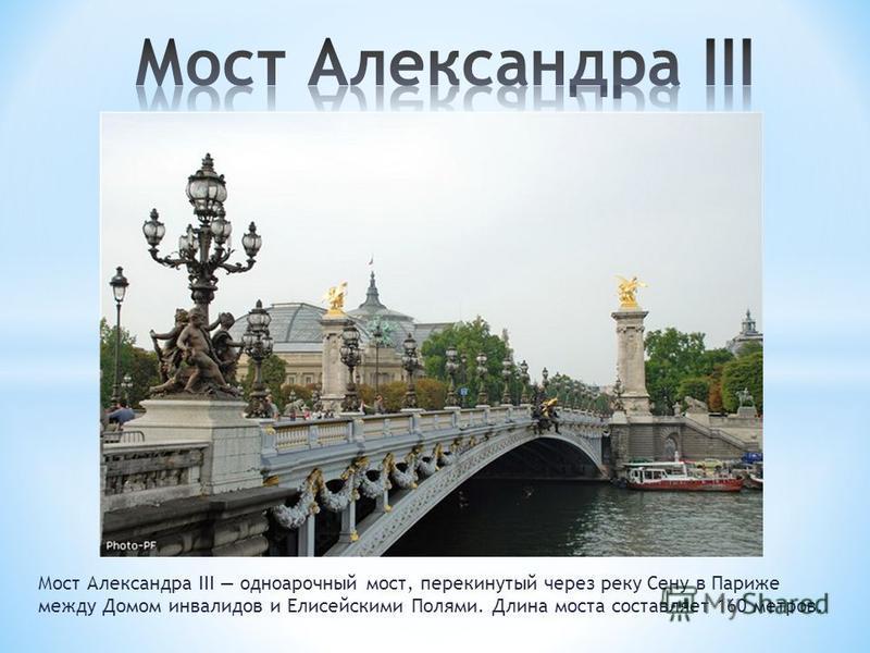 Мост Александра III одноарочный мост, перекинутый через реку Сену в Париже между Домом инвалидов и Елисейскими Полями. Длина моста составляет 160 метров.