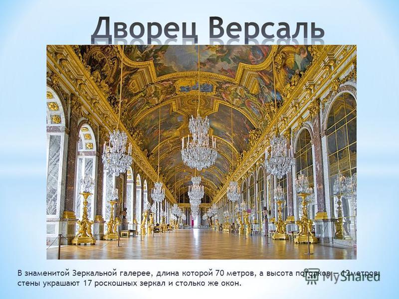 В знаменитой Зеркальной галерее, длина которой 70 метров, а высота потолков 12 метров, стены украшают 17 роскошных зеркал и столько же окон.