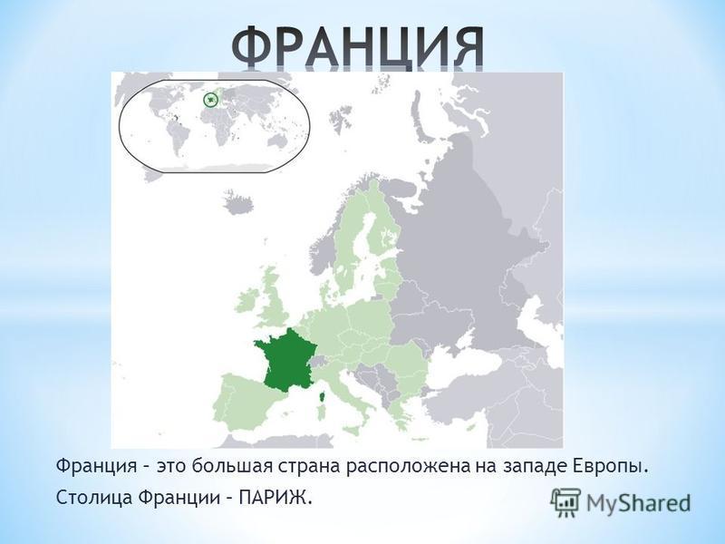 Франция – это большая страна расположена на западе Европы. Столица Франции – ПАРИЖ.