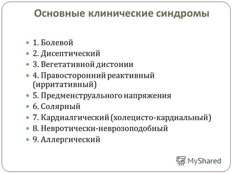 Основные клинические синдромы 1. Болевой 2. Дисептический 3. Вегетативной дистонии 4. Правосторонний реактивный ( ирритативный ) 5. Предменструального напряжения 6. Солярный 7. Кардиалгический ( холецисто - кардиальный ) 8. Невротически - неврозоподо