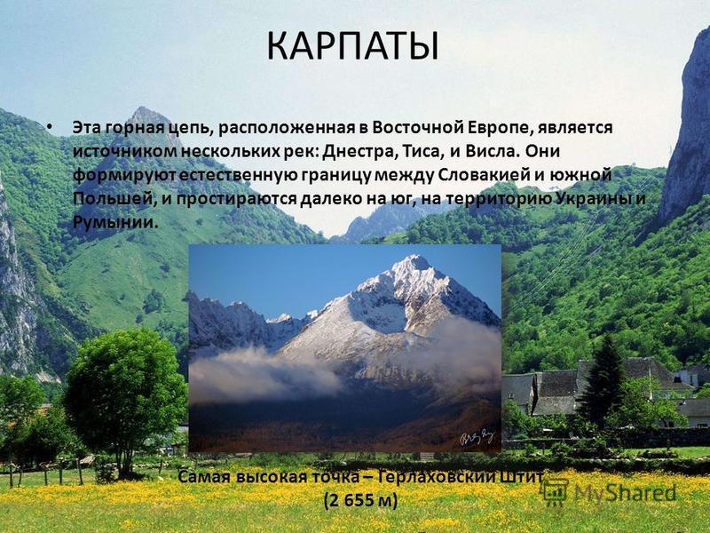КАРПАТЫ Эта горная цепь, расположенная в Восточной Европе, является источником нескольких рек: Днестра, Тиса, и Висла. Они формируют естественную границу между Словакией и южной Польшей, и простираются далеко на юг, на территорию Украины и Румынии. С