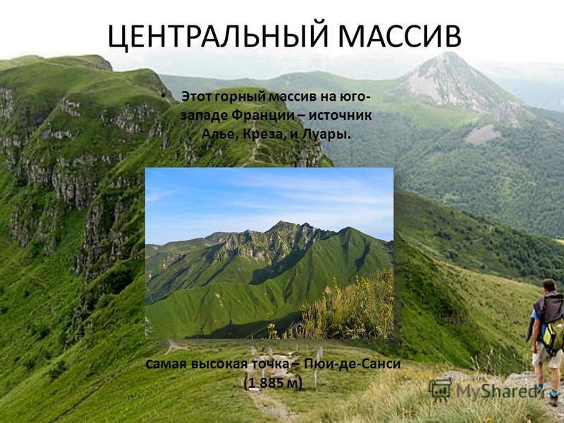 ЦЕНТРАЛЬНЫЙ МАССИВ Этот горный массив на юго- западе Франции – источник Алье, Креза, и Луары. самая высокая точка – Пюи-де-Санси (1 885 м)