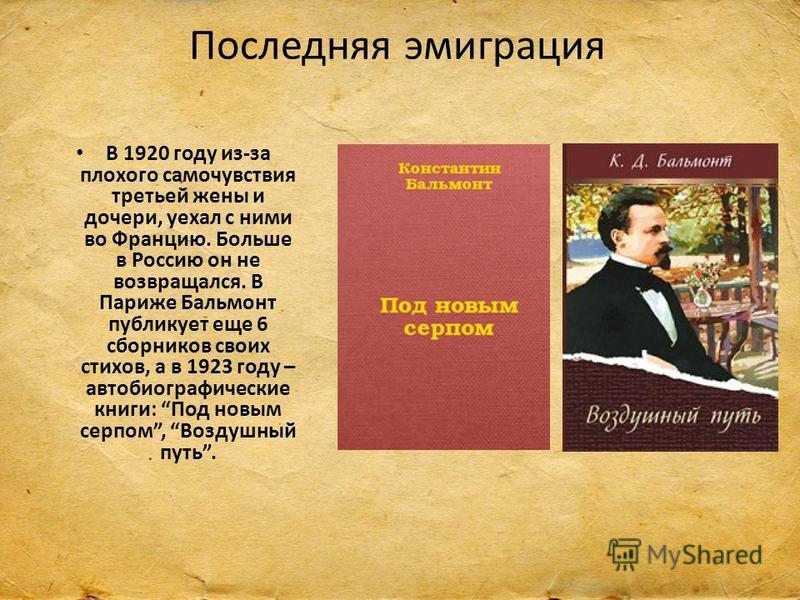 Последняя эмиграция В 1920 году из-за плохого самочувствия третьей жены и дочери, уехал с ними во Францию. Больше в Россию он не возвращался. В Париже Бальмонт публикует еще 6 сборников своих стихов, а в 1923 году – автобиографические книги: Под новы