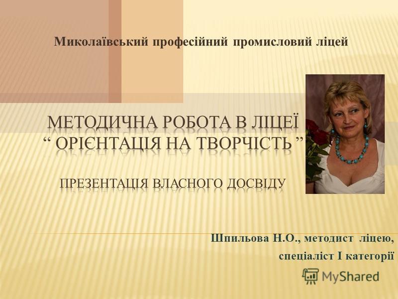 Миколаївський професійний промисловий ліцей Шпильова Н.О., методист ліцею, спеціаліст І категорії