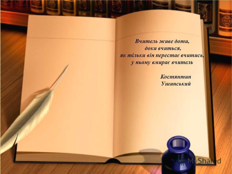 Вчитель живе доти, доки вчиться, як тільки він перестає вчитись, у ньому вмирає вчитель Костянтин Ушинський