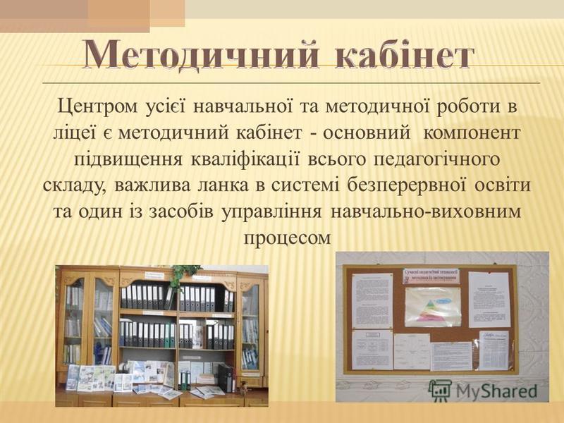 Центром усієї навчальної та методичної роботи в ліцеї є методичний кабінет - основний компонент підвищення кваліфікації всього педагогічного складу, важлива ланка в системі безперервної освіти та один із засобів управління навчально-виховним процесом