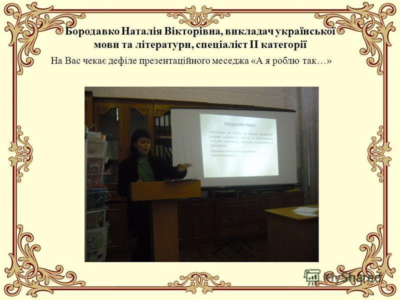 Бородавко Наталія Вікторівна, викладач української мови та літератури, спеціаліст ІІ категорії На Вас чекає дефіле презентаційного меседжа «А я роблю так…»