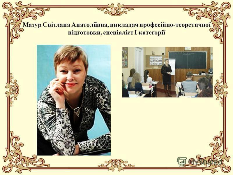 Мазур Світлана Анатоліївна, викладач професійно-теоретичної підготовки, спеціаліст І категорії
