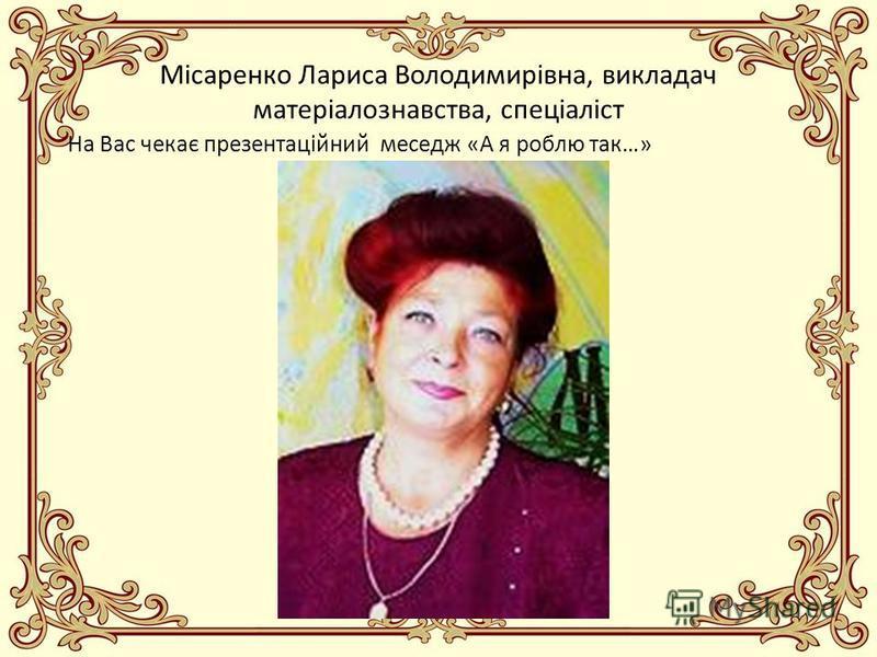 Місаренко Лариса Володимирівна, викладач матеріалознавства, спеціаліст На Вас чекає презентаційний меседж «А я роблю так…»
