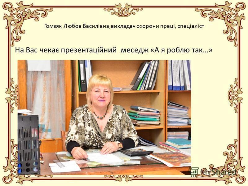 Гомзяк Любов Василівна,викладач охорони праці, спеціаліст На Вас чекає презентаційний меседж «А я роблю так…»