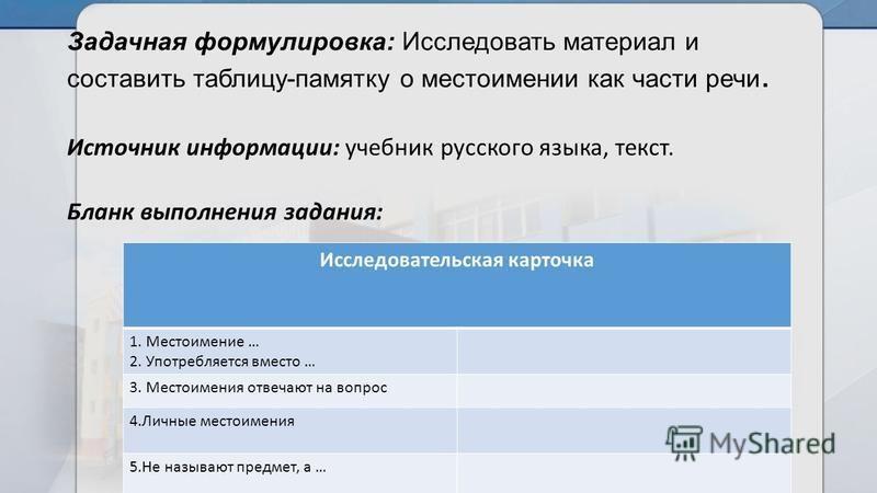 Задачная формулировка: Исследовать материал и составить таблицу-памятку о местоимении как части речи. Источник информации: учебник русского языка, текст. Бланк выполнения задания: Исследовательская карточка 1. Местоимение … 2. Употребляется вместо …