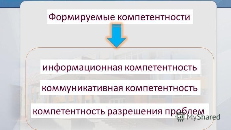 Формируемые компетентности информационная компетентность коммуникативная компетентность компетентность разрешения проблем