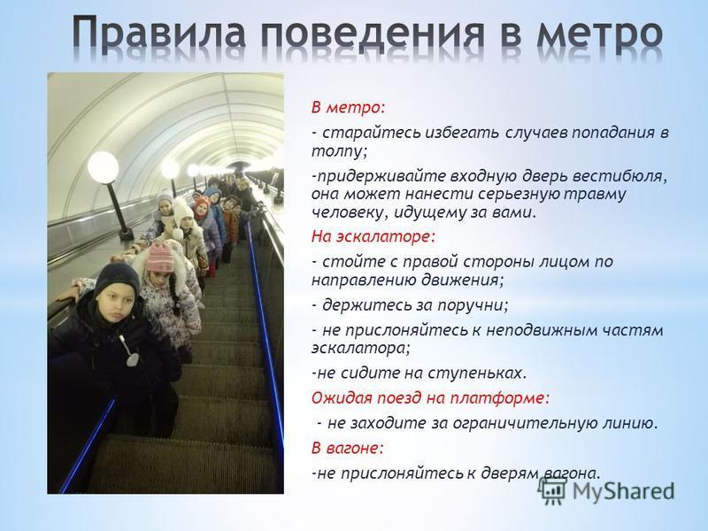 В метро: - старайтесь избегать случаев попадания в толпу; -придерживайте входную дверь вестибюля, она может нанести серьезную травму человеку, идущему за вами. На эскалаторе: - стойте с правой стороны лицом по направлению движения; - держитесь за по