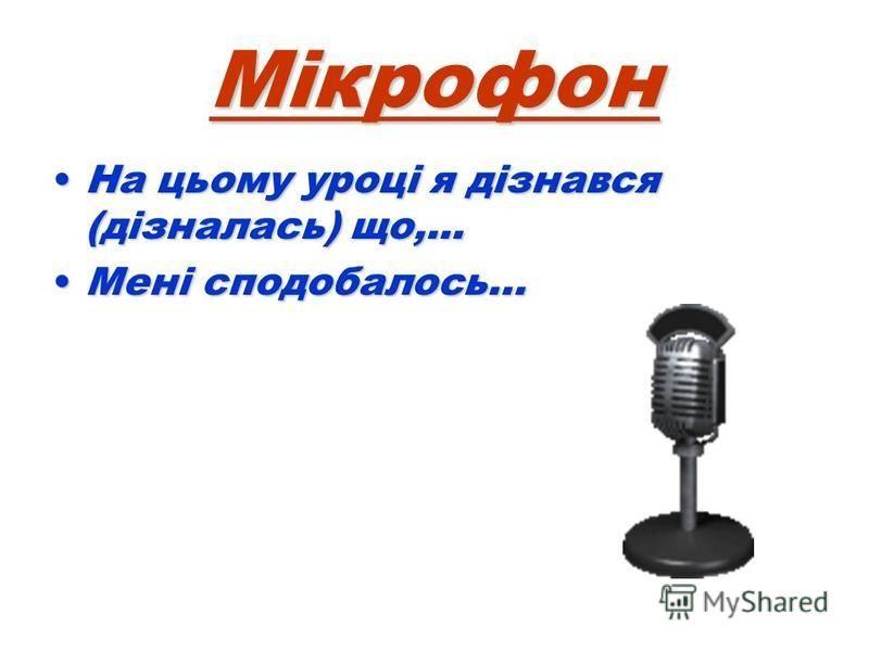 Мікрофон На цьому уроці я дізнався (дізналась) що,...На цьому уроці я дізнався (дізналась) що,... Мені сподобалось…Мені сподобалось…