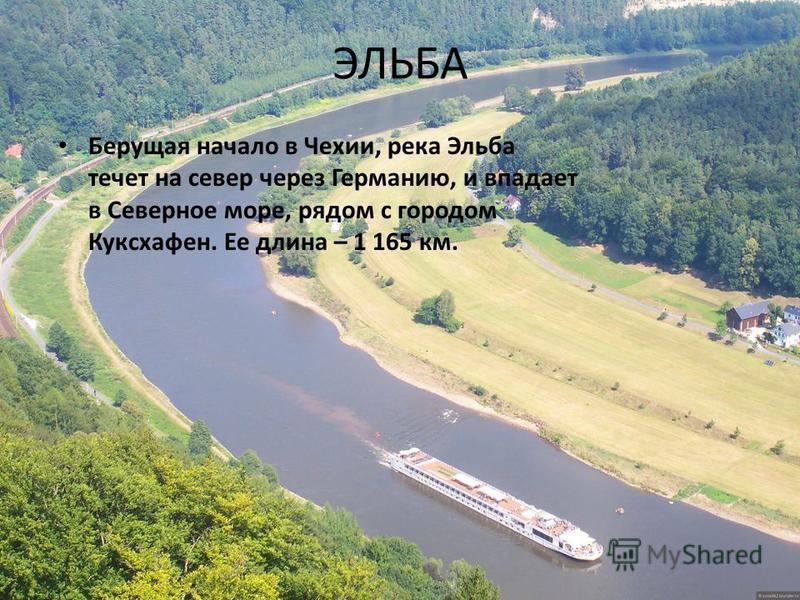 ЭЛЬБА Берущая начало в Чехии, река Эльба течет на север через Германию, и впадает в Северное море, рядом с городом Куксхафен. Ее длина – 1 165 км.