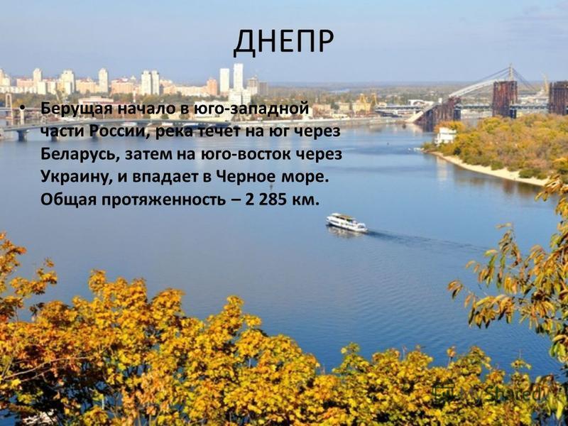 ДНЕПР Берущая начало в юго-западной части России, река течет на юг через Беларусь, затем на юго-восток через Украину, и впадает в Черное море. Общая протяженность – 2 285 км.