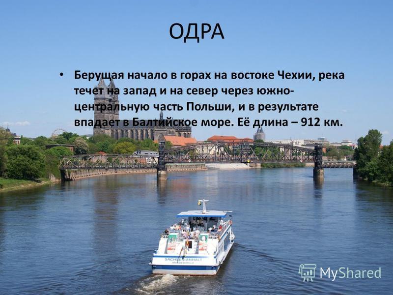 ОДРА Берущая начало в горах на востоке Чехии, река течет на запад и на север через южно- центральную часть Польши, и в результате впадает в Балтийское море. Её длина – 912 км.