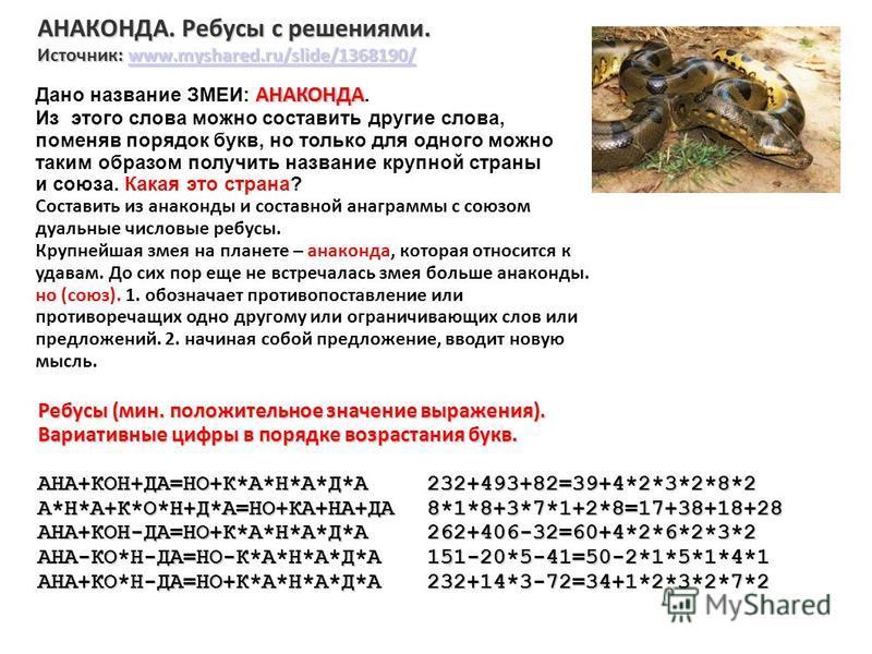 АНАКОНДА. Ребусы с решениями. Источник: www.myshared.ru/slide/1368190/ www.myshared.ru/slide/1368190/ Ребусы (мин. положительное значение выражения). Вариативные цифры в порядке возрастания букв. АНА+КОН+ДА=НО+К*А*Н*А*Д*А232+493+82=39+4*2*3*2*8*2 А*Н