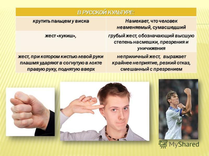В РУССКОЙ КУЛЬТУРЕ: крутить пальцем у виска Намекает, что человек невменяемый, сумасшедший жест «кукиш», грубый жест, обозначающий высшую степень насмешки, презрения и уничижения жест, при котором кистью левой руки плашмя ударяют в согнутую в локте п