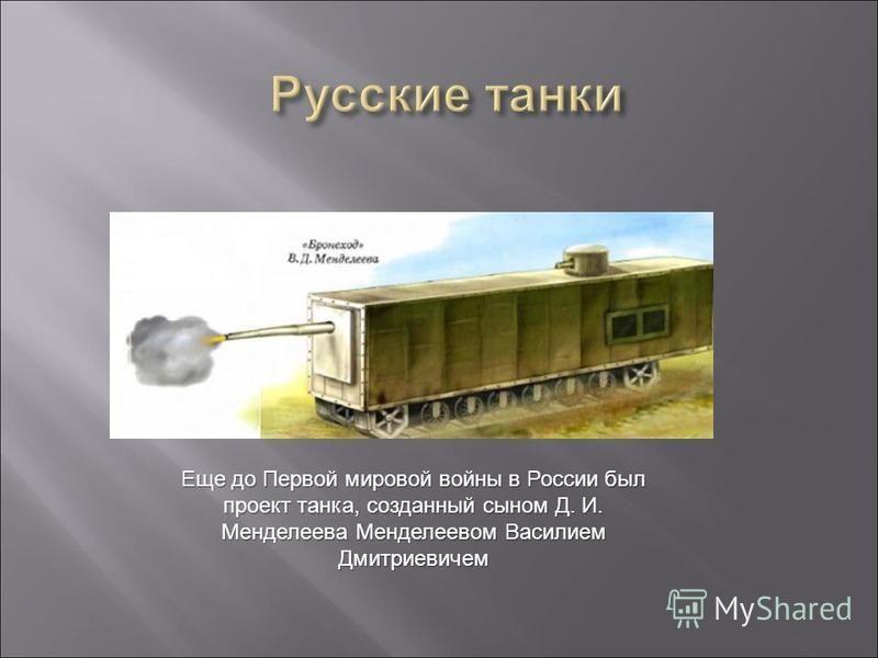 Еще до Первой мировой войны в России был проект танка, созданный сыном Д. И. Менделеева Менделеевом Василием Дмитриевичем