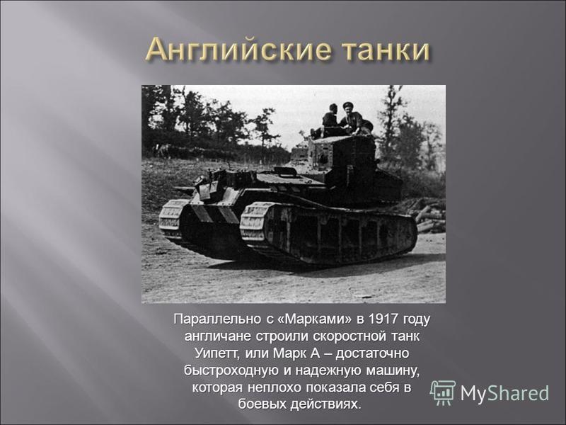 Параллельно с «Марками» в 1917 году англичане строили скоростной танк Уипетт, или Марк А – достаточно быстроходную и надежную машину, которая неплохо показала себя в боевых действиях. Параллельно с «Марками» в 1917 году англичане строили скоростной т