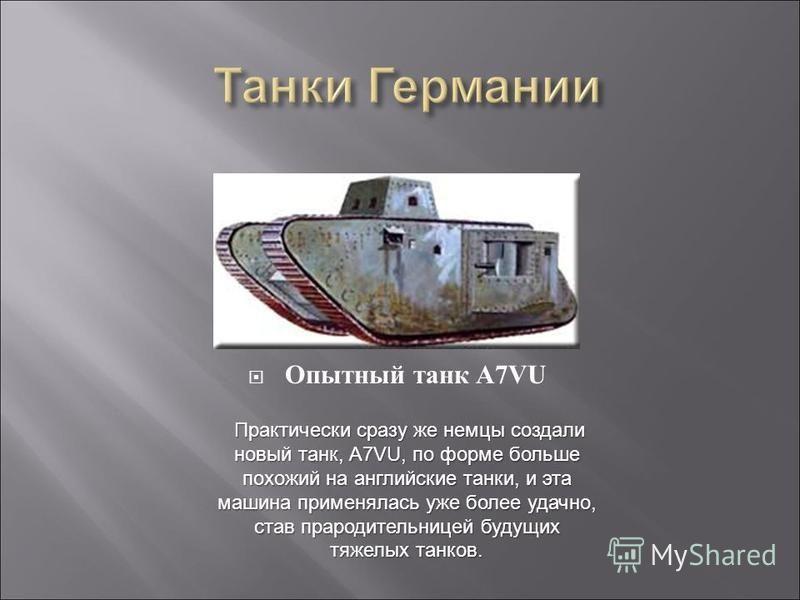 Опытный танк A7VU Практически сразу же немцы создали новый танк, А7VU, по форме больше похожий на английские танки, и эта машина применялась уже более удачно, став прародительницей будущих тяжелых танков. Практически сразу же немцы создали новый танк