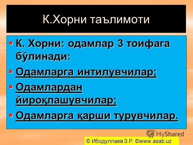 К.Хорни таълимоти К. Хорни: одамлар 3 тоифага бўлинади: К. Хорни: одамлар 3 тоифага бўлинади: Одамларга интилувчилар; Одамларга интилувчилар; Одамлардан йироқлашувчилар; Одамлардан йироқлашувчилар; Одамларга қарши турувчилар. Одамларга қарши турувчил