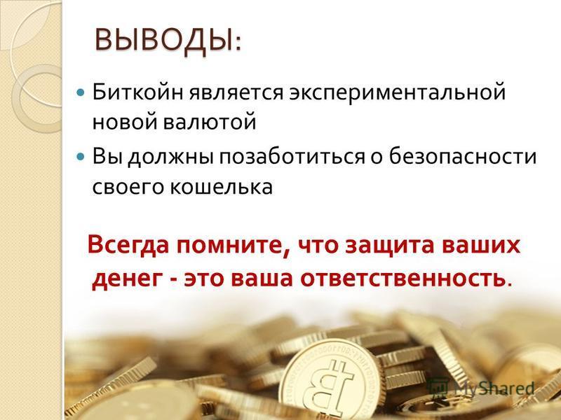 ВЫВОДЫ : Биткойн является экспериментальной новой валютой Вы должны позаботиться о безопасности своего кошелька Всегда помните, что защита ваших денег - это ваша ответственность.