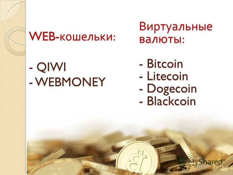 WEB- кошельки : - QIWI - WEBMONEY Виртуальные валюты : - Bitcoin - Litecoin - Dogecoin - Blackcoin
